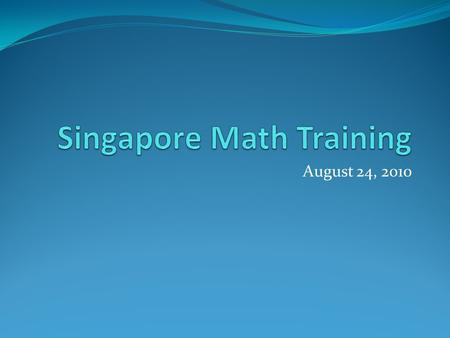 August 24, 2010. Today's Training Opening Prayer Singapore Math Background Become acquainted with the Key Pillars of Singapore Math through… - Grade 1.