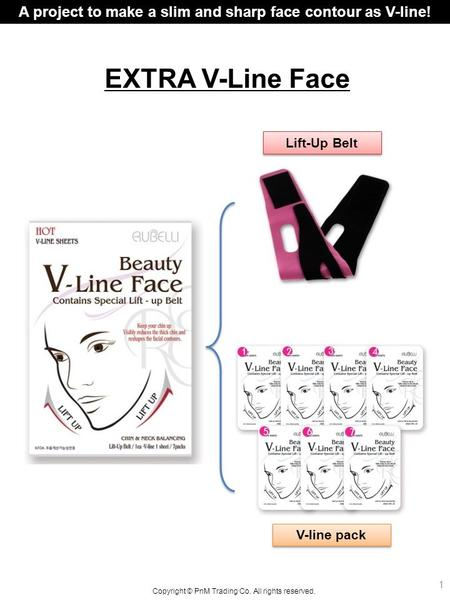 EXTRA V-Line Face Lift-Up Belt A project to make a slim and sharp face contour as V-line! Copyright © PnM Trading Co. All rights reserved. V-line pack.