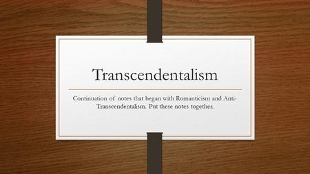 Transcendentalism Continuation of notes that began with Romanticism and Anti- Transcendentalism. Put these notes together.