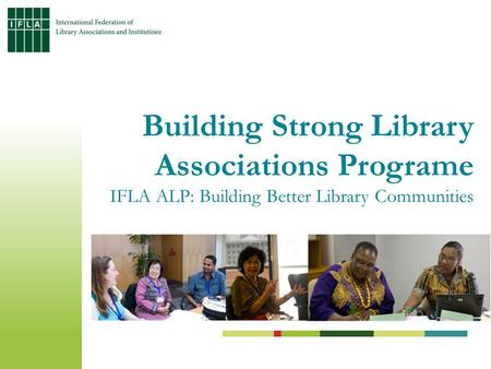 Building Strong Library Associations Programe IFLA ALP: Building Better Library Communities.