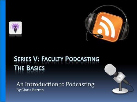 An Introduction to Podcasting By Gloria Barron. Workshop Description and Outcomes  This workshop will introduce faculty to Podcasting and how it can.