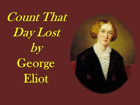 "Count That Day Lost by George Eliot. PRE-READING 1.Look at the pictures. Which do you think show a "" good day "" ? Explain why. 2. Suggest other activities."