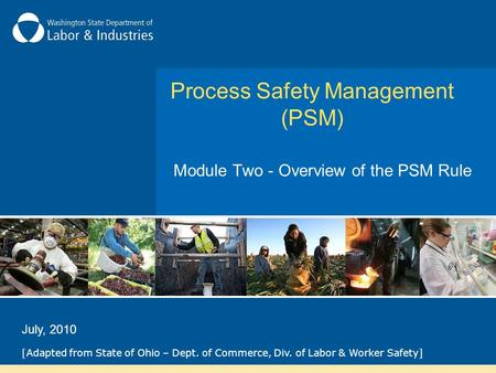 Process Safety Management (PSM) Module Two - Overview of the PSM Rule [Adapted from State of Ohio – Dept. of Commerce, Div. of Labor & Worker Safety] July,