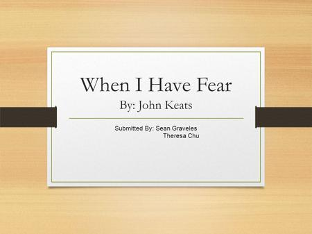 When I Have Fear By: John Keats Submitted By: Sean Graveles Theresa Chu.