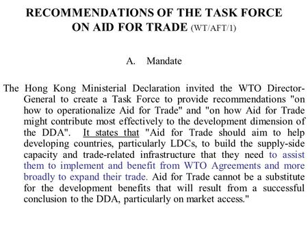 RECOMMENDATIONS OF THE TASK FORCE ON AID FOR TRADE (WT/AFT/1) A.Mandate The Hong Kong Ministerial Declaration invited the WTO Director- General to create.