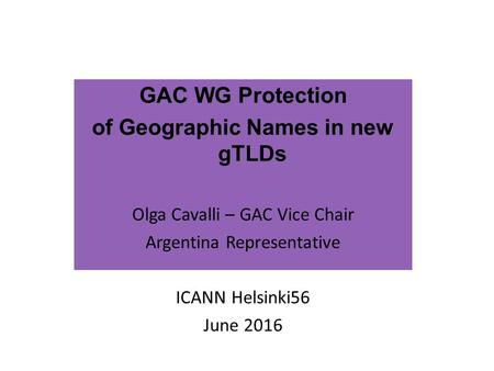 GAC WG Protection of Geographic Names in new gTLDs Olga Cavalli – GAC Vice Chair Argentina Representative ICANN Helsinki56 June 2016.