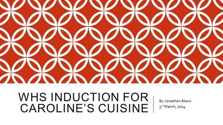 WHS INDUCTION FOR CAROLINE'S CUISINE By Jonathan Akers 3 rd March, 2014.