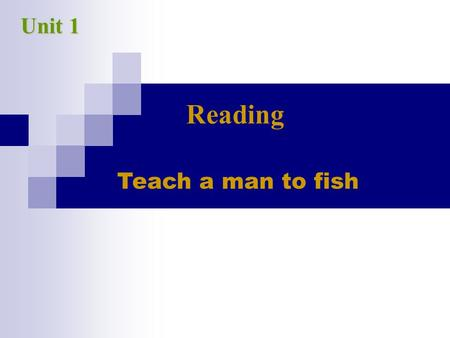 Teach a man to fish Unit 1 Reading. 1.What do you think the essay is about after you read the title? 2. What does the title mean? 3. What is the result.