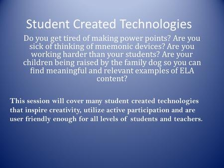Student Created Technologies Do you get tired of making power points? Are you sick of thinking of mnemonic devices? Are you working harder than your students?