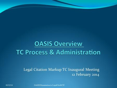 Legal Citation Markup TC Inaugural Meeting 12 February 2014 02/12/14OASIS Presentation to LegalCiteM TC.