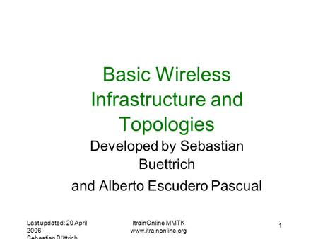 Last updated: 20 April 2006 Sebastian Büttrich ItrainOnline MMTK  1 Basic Wireless Infrastructure and Topologies Developed by Sebastian.