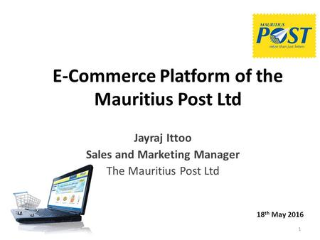 E-Commerce Platform of the Mauritius Post Ltd Jayraj Ittoo Sales and Marketing Manager The Mauritius Post Ltd 18 th May 2016 1.