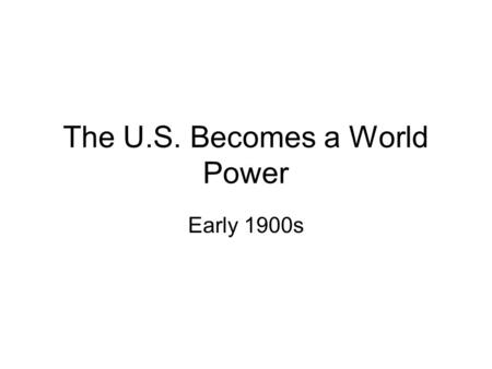 "The U.S. Becomes a World Power Early 1900s. Imperialism A larger, more powerful country taking over a smaller, weaker country ""for their own good"" –As."