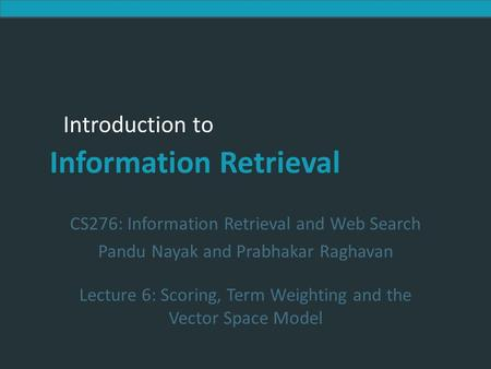 Introduction to Information Retrieval Introduction to Information Retrieval CS276: Information Retrieval and Web Search Pandu Nayak and Prabhakar Raghavan.