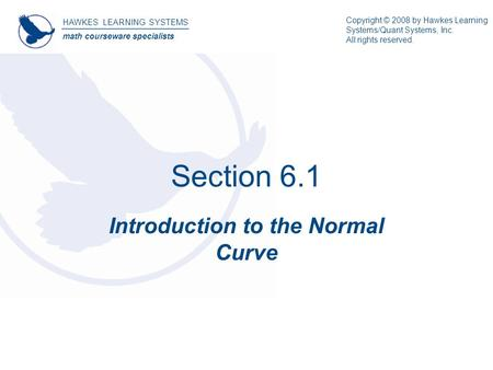 Section 6.1 Introduction to the Normal Curve HAWKES LEARNING SYSTEMS math courseware specialists Copyright © 2008 by Hawkes Learning Systems/Quant Systems,