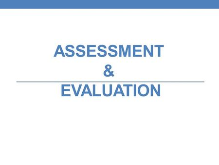 ASSESSMENT & EVALUATION. Definitions of Teaching To present information, insights. To reveal knowledge or skill. To help students learn. NOTE: All of.