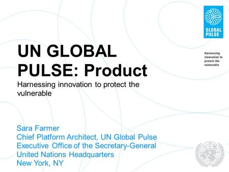 UN GLOBAL PULSE: Product Harnessing innovation to protect the vulnerable Sara Farmer Chief Platform Architect, UN Global Pulse Executive Office of the.
