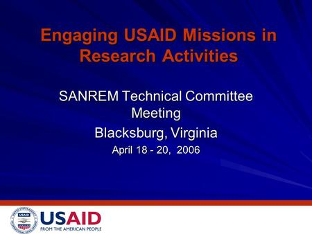 Engaging USAID Missions in Research Activities SANREM Technical Committee Meeting Blacksburg, Virginia April 18 - 20, 2006.