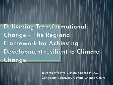 Towards Effective Climate Finance in LAC Caribbean Community Climate Change Centre.