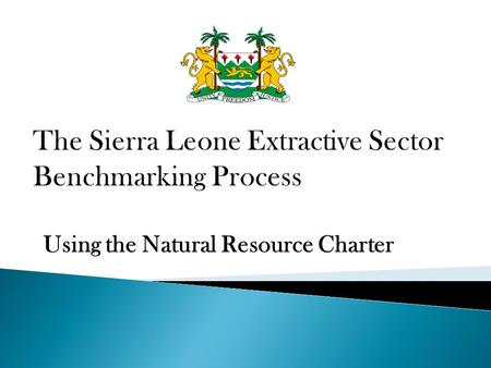 Using the Natural Resource Charter. Part 1 – The Natural Resource Charter Part 2 – The Sierra Leone Extractive Sector Benchmarking Process Part 3 – Questions.
