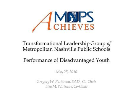 Transformational Leadership Group of Metropolitan Nashville Public Schools Performance of Disadvantaged Youth May 25, 2010 Gregory W. Patterson, Ed.D.,