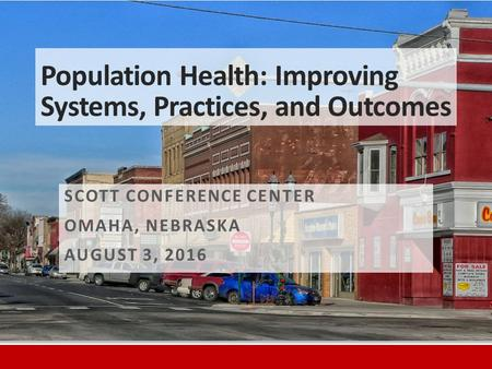 Population Health: Improving Systems, Practices, and Outcomes SCOTT CONFERENCE CENTER OMAHA, NEBRASKA AUGUST 3, 2016.