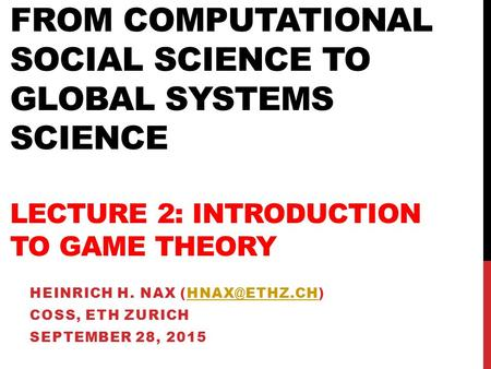 FROM COMPUTATIONAL SOCIAL SCIENCE TO GLOBAL SYSTEMS SCIENCE LECTURE 2: INTRODUCTION TO GAME THEORY HEINRICH H. NAX COSS, ETH.
