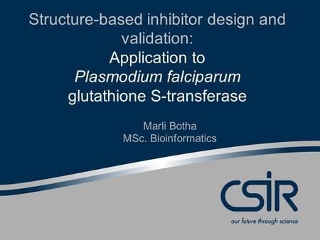 Structure-based inhibitor design and validation: Application to Plasmodium falciparum glutathione S-transferase Marli Botha MSc. Bioinformatics.