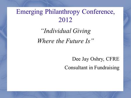 "Emerging Philanthropy Conference, 2012 ""Individual Giving Where the Future Is"" Dee Jay Oshry, CFRE Consultant in Fundraising."