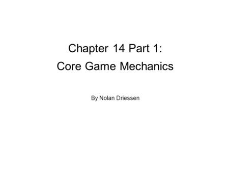 Chapter 14 Part 1: Core Game Mechanics By Nolan Driessen.