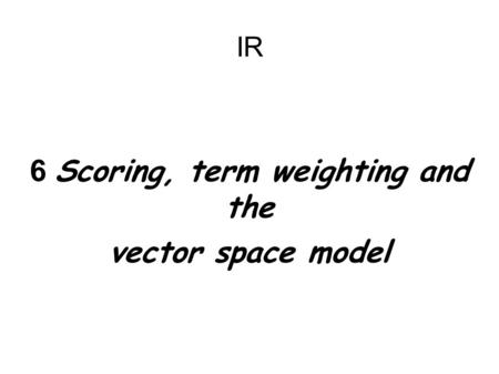 IR 6 Scoring, term weighting and the vector space model.