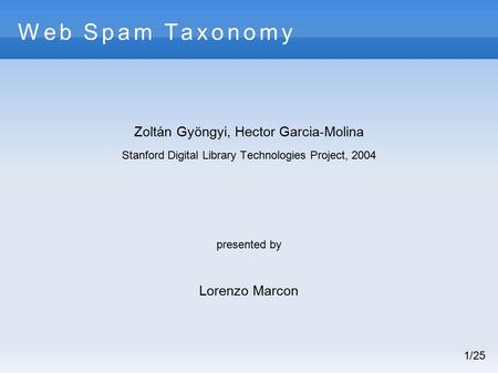 Web Spam Taxonomy Zoltán Gyöngyi, Hector Garcia-Molina Stanford Digital Library Technologies Project, 2004 presented by Lorenzo Marcon 1/25.