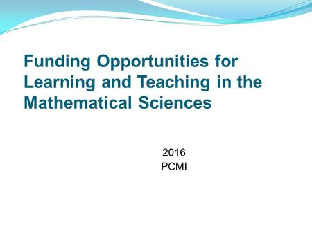 Funding Opportunities for Learning and Teaching in the Mathematical Sciences 2016 PCMI.