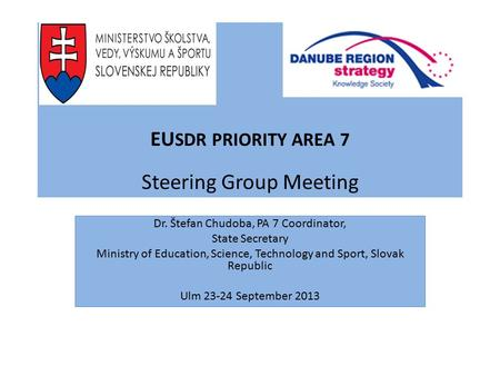 EU SDR PRIORITY AREA 7 Steering Group Meeting Dr. Štefan Chudoba, PA 7 Coordinator, State Secretary Ministry of Education, Science, Technology and Sport,