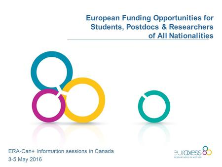European Funding Opportunities for Students, Postdocs & Researchers of All Nationalities ERA-Can+ Information sessions in Canada 3-5 May 2016.