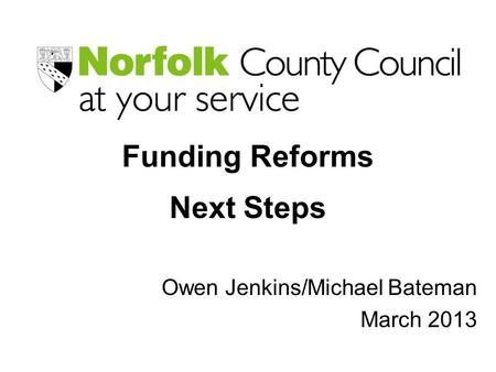 Funding Reforms Next Steps Owen Jenkins/Michael Bateman March 2013.