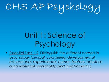CHS AP Psychology Unit 1: Science of Psychology Essential Task 1.2: Distinguish the different careers in psychology (clinical, counseling, developmental,