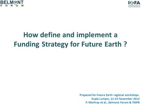 How define and implement a Funding Strategy for Future Earth ? Prepared for Future Earth regional workshops Kuala Lumpur, 21-23 November 2012 P. Monfray.