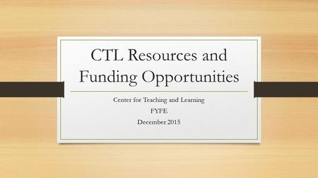 CTL Resources and Funding Opportunities Center for Teaching and Learning FYFE December 2015.