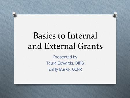 Basics to Internal and External Grants Presented by Taura Edwards, BIRS Emily Burke, OCFR.