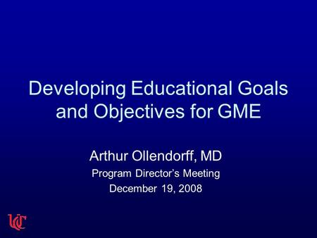 Developing Educational Goals and Objectives for GME Arthur Ollendorff, MD Program Director's Meeting December 19, 2008.