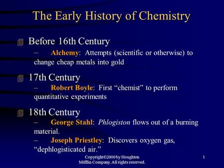 Copyright©2000 by Houghton Mifflin Company. All rights reserved. 1 The Early History of Chemistry 4 Before 16th Century – Alchemy: Attempts (scientific.