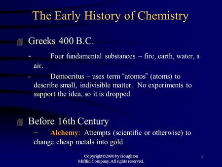 Copyright©2000 by Houghton Mifflin Company. All rights reserved. 1 The Early History of Chemistry 4 Greeks 400 B.C. - Four fundamental substances – fire,