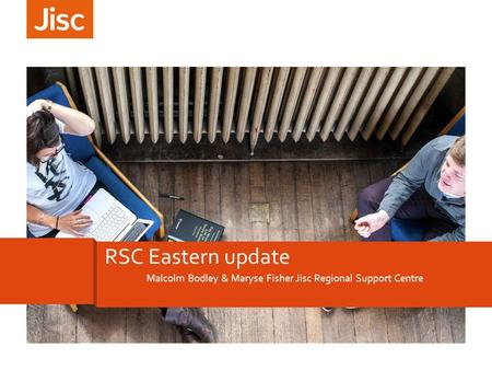 Malcolm Bodley & Maryse Fisher Jisc Regional Support Centre RSC Eastern update.