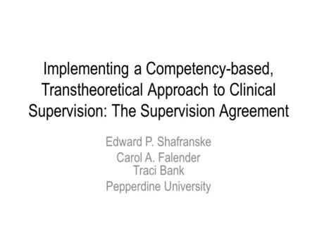 Implementing a Competency-based, Transtheoretical Approach to Clinical Supervision: The Supervision Agreement Edward P. Shafranske Carol A. Falender Traci.