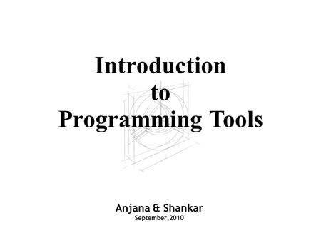 Anjana & Shankar September,2010 Introduction to Programming Tools.