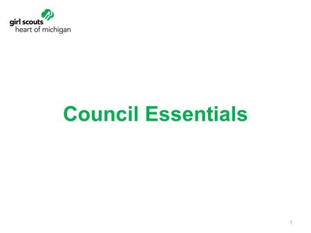 Council Essentials 1. Benefits of Council Essentials Their volunteer roles and options Girl Scout structure and support That they are role models for.