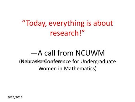 "单击此处编辑母版副标题样式 9/26/2016 ""Today, everything is about research!"" —A call from NCUWM (Nebraska Conference for Undergraduate Women in Mathematics)"