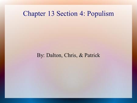 Chapter 13 Section 4: Populism By: Dalton, Chris, & Patrick.