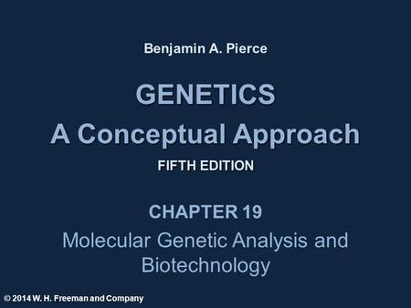 GENETICS A Conceptual Approach FIFTH EDITION GENETICS A Conceptual Approach FIFTH EDITION Benjamin A. Pierce CHAPTER 19 Molecular Genetic Analysis and.